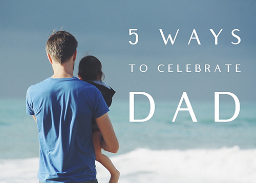 You are currently viewing Five ways to celebrate your dad on Fathers' Day